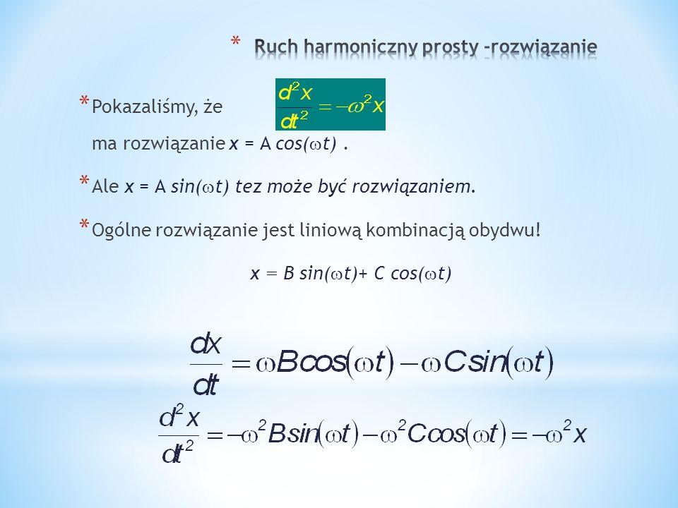 x = A cos( t + ) jest równoważne x = B sin( t)+ C cos( t) x = A cos( t + ) = A cos( t) cos - A sin( t) sin gdzie C = A cos( ) and B = A sin( ) = C cos( t) + B sin( t) Ogólne rozwiązanie: Więc x = A cos( t + ) jest ogólnym rozwiązaniem !