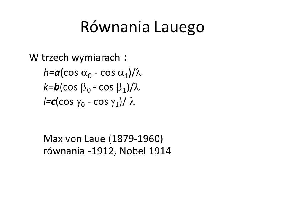 Równania Lauego W trzech wymiarach : h=a(cos 0 - cos 1 )/ k=b(cos 0 - cos 1 )/ l=c(cos 0 - cos 1 )/ Max von Laue (1879-1960) równania -1912, Nobel 191