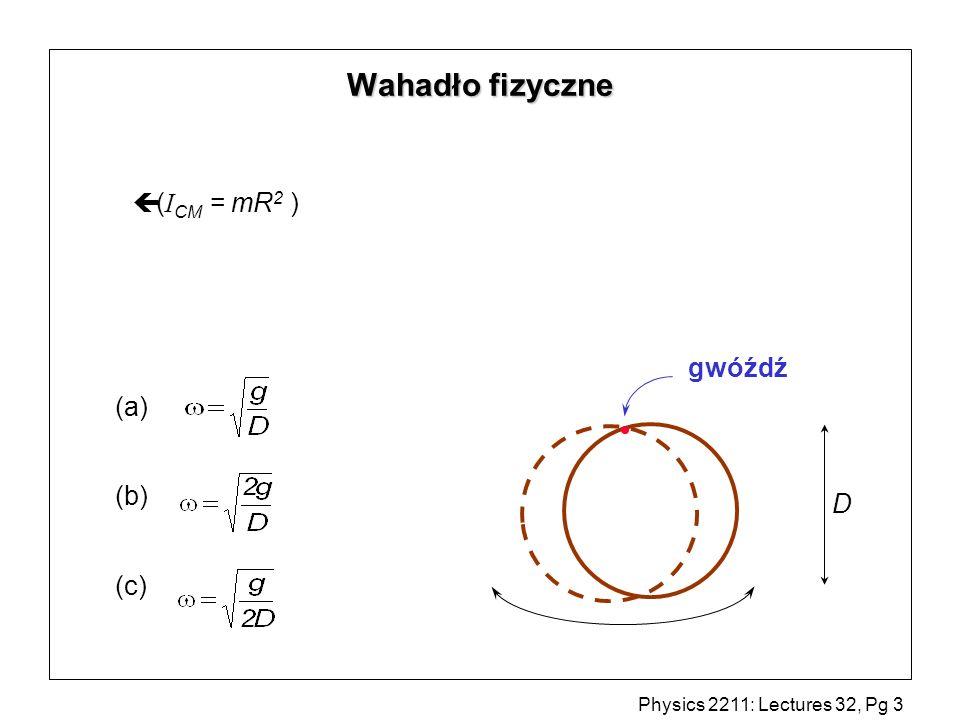 Physics 2211: Lectures 32, Pg 4 Wahadło fizyczne R cm x Zgodnie z twierdzeniem Steinera: I = I cm + mR 2 m = mR 2 + mR 2 = 2mR 2 więc