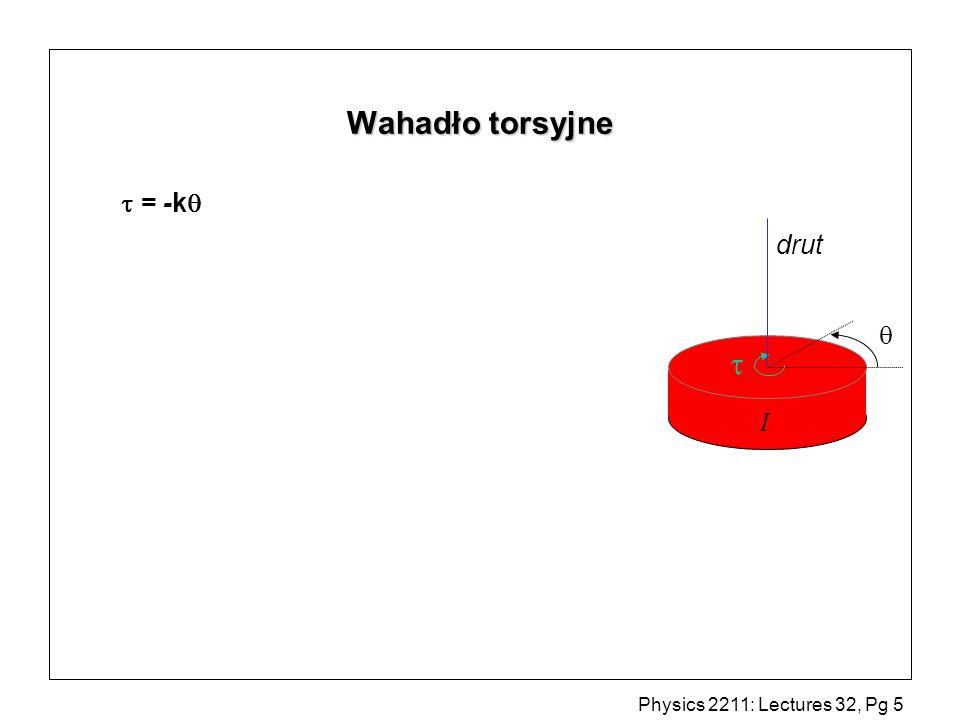 Physics 2211: Lectures 32, Pg 6 Wahadło torsyjne = -k = I gdzie I drut Podobnie do masy na sprężynie ( rolę m odgrywa I).