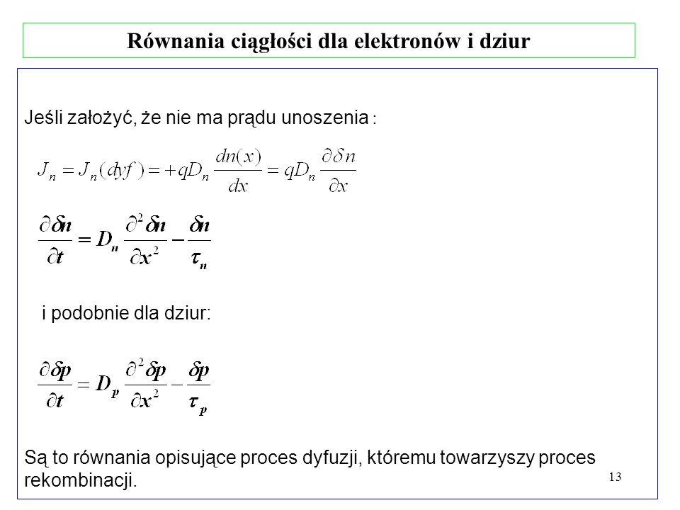 13 Równania ciągłości dla elektronów i dziur Jeśli założyć, że nie ma prądu unoszenia : Są to równania opisujące proces dyfuzji, któremu towarzyszy pr