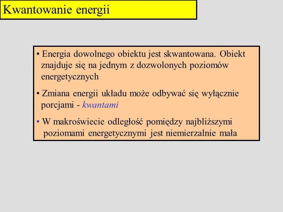 Kwantowanie energii Energia dowolnego obiektu jest skwantowana. Obiekt znajduje się na jednym z dozwolonych poziomów energetycznych Zmiana energii ukł