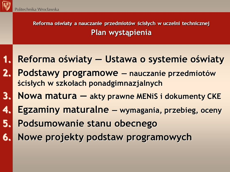 Reforma oświaty a nauczanie przedmiotów ścisłych w uczelni technicznej Plan wystąpienia 1.Reforma oświaty Ustawa o systemie oświaty 2.Podstawy program