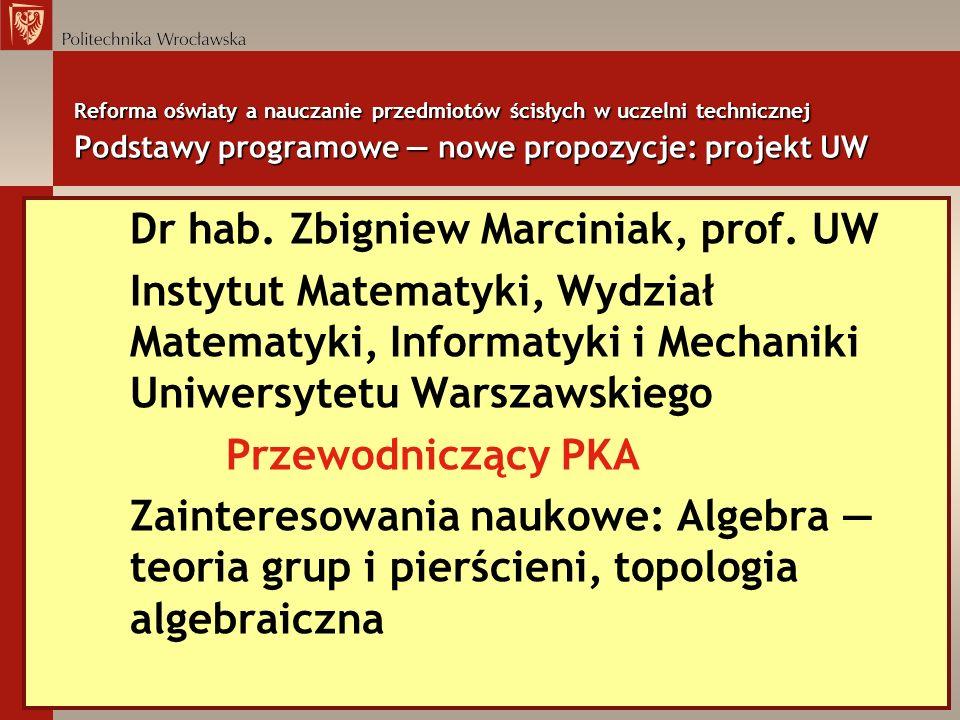 Reforma oświaty a nauczanie przedmiotów ścisłych w uczelni technicznej Podstawy programowe nowe propozycje: projekt UW Dr hab. Zbigniew Marciniak, pro