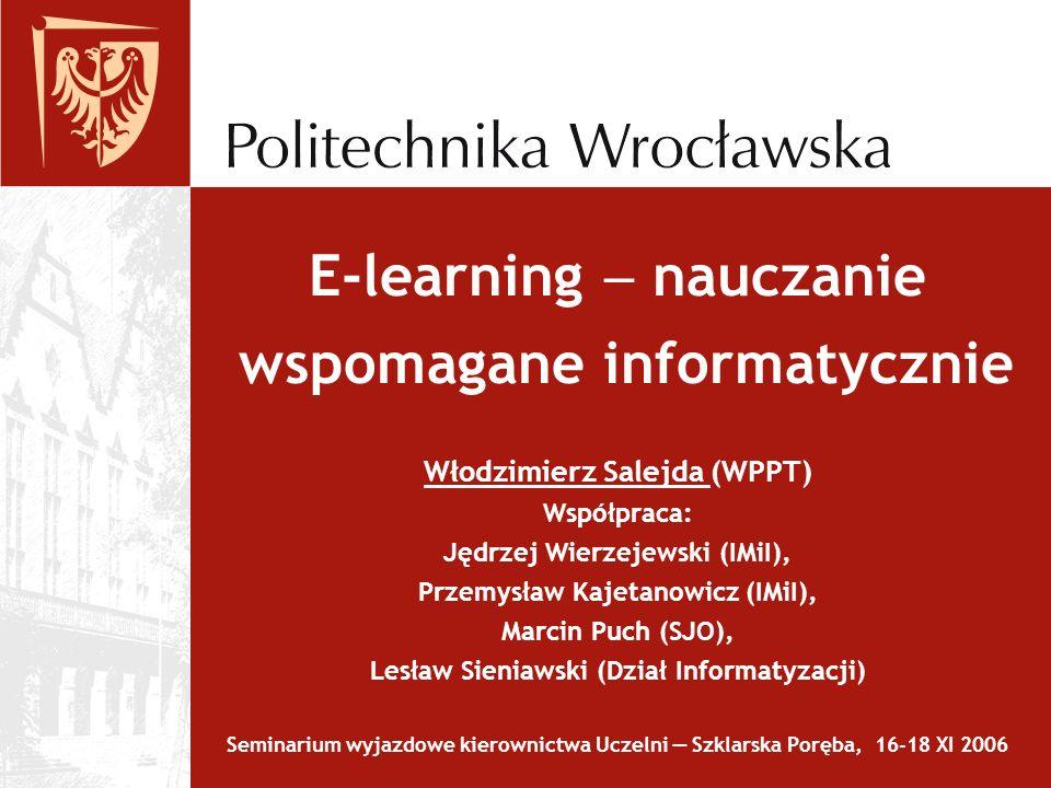 E-learning nauczanie wspomagane informatycznie Włodzimierz Salejda (WPPT) Współpraca: Jędrzej Wierzejewski (IMiI), Przemysław Kajetanowicz (IMiI), Mar