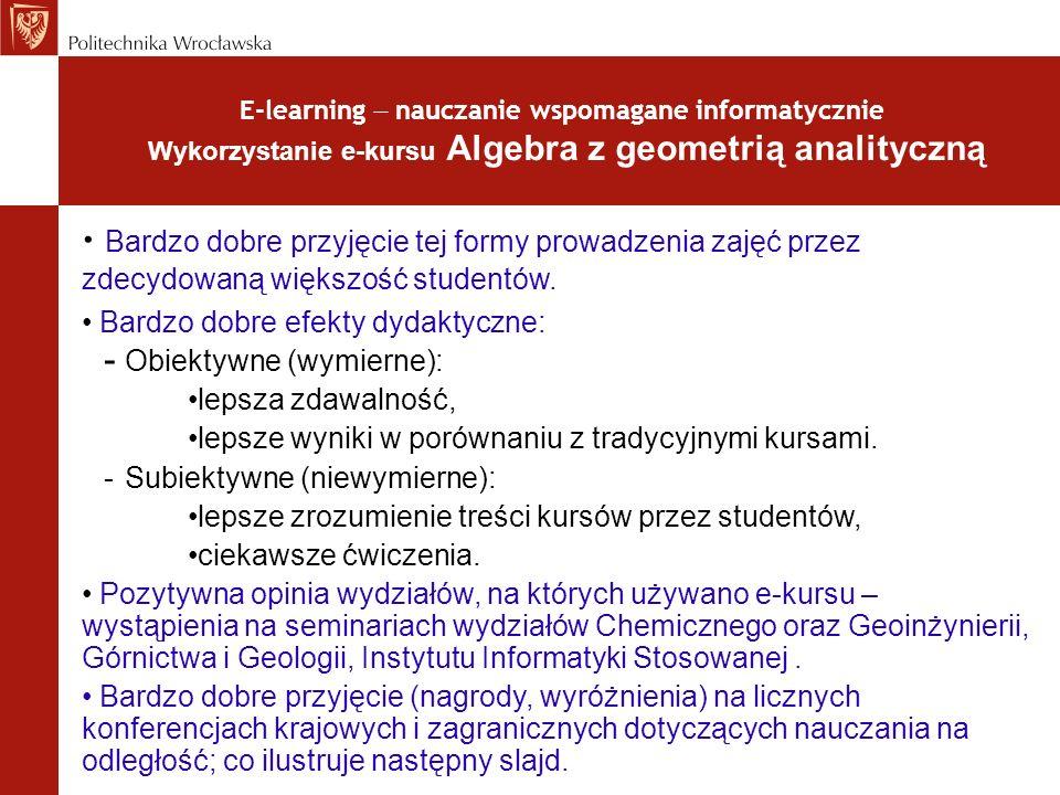 E-learning nauczanie wspomagane informatycznie Wykorzystanie e-kursu Algebra z geometrią analityczną Bardzo dobre przyjęcie tej formy prowadzenia zaję