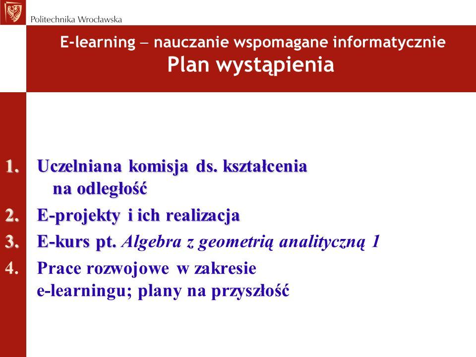 E-learning nauczanie wspomagane informatycznie Plan wystąpienia 1.Uczelniana komisja ds. kształcenia na odległość 2.E-projekty i ich realizacja 3.E-ku