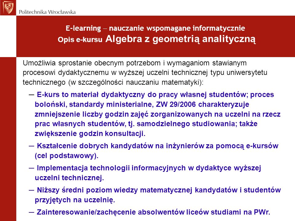 E-learning nauczanie wspomagane informatycznie Opis e-kursu Algebra z geometrią analityczną (c.d.) Umożliwia sprostanie obecnym potrzebom i wymaganiom stawianym procesowi dydaktycznemu w wyższej uczelni technicznej typu uniwersytetu technicznego (w szczególności nauczaniu matematyki): Unikalność/oryginalność kursu.