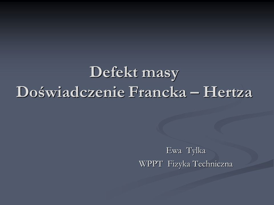 Defekt masy Doświadczenie Francka – Hertza Ewa Tylka WPPT Fizyka Techniczna
