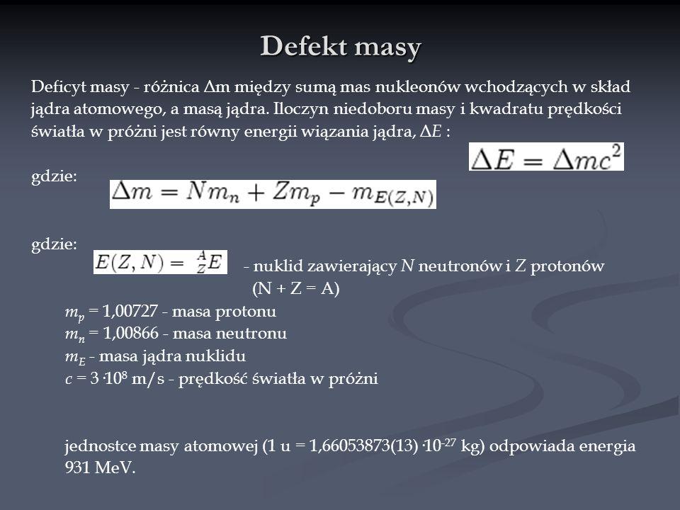 Defekt masy Deficyt masy - różnica Δm między sumą mas nukleonów wchodzących w skład jądra atomowego, a masą jądra. Iloczyn niedoboru masy i kwadratu p