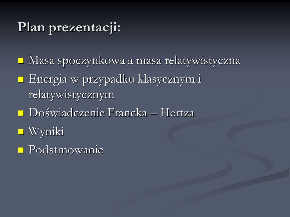 Plan prezentacji: Masa spoczynkowa a masa relatywistyczna Masa spoczynkowa a masa relatywistyczna Energia w przypadku klasycznym i relatywistycznym En