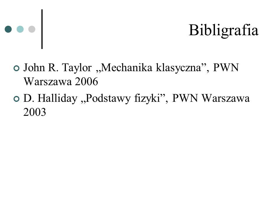 Bibligrafia John R. Taylor Mechanika klasyczna, PWN Warszawa 2006 D. Halliday Podstawy fizyki, PWN Warszawa 2003