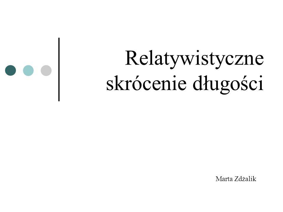 Relatywistyczne skrócenie długości Marta Zdżalik