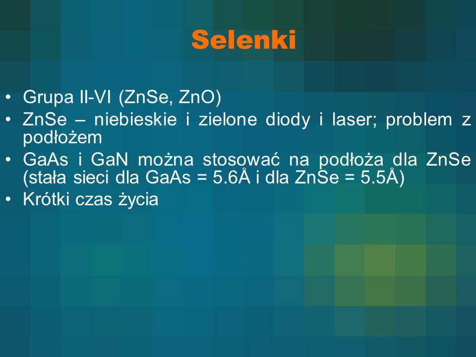 Selenki Grupa II-VI (ZnSe, ZnO) ZnSe – niebieskie i zielone diody i laser; problem z podłożem GaAs i GaN można stosować na podłoża dla ZnSe (stała sie