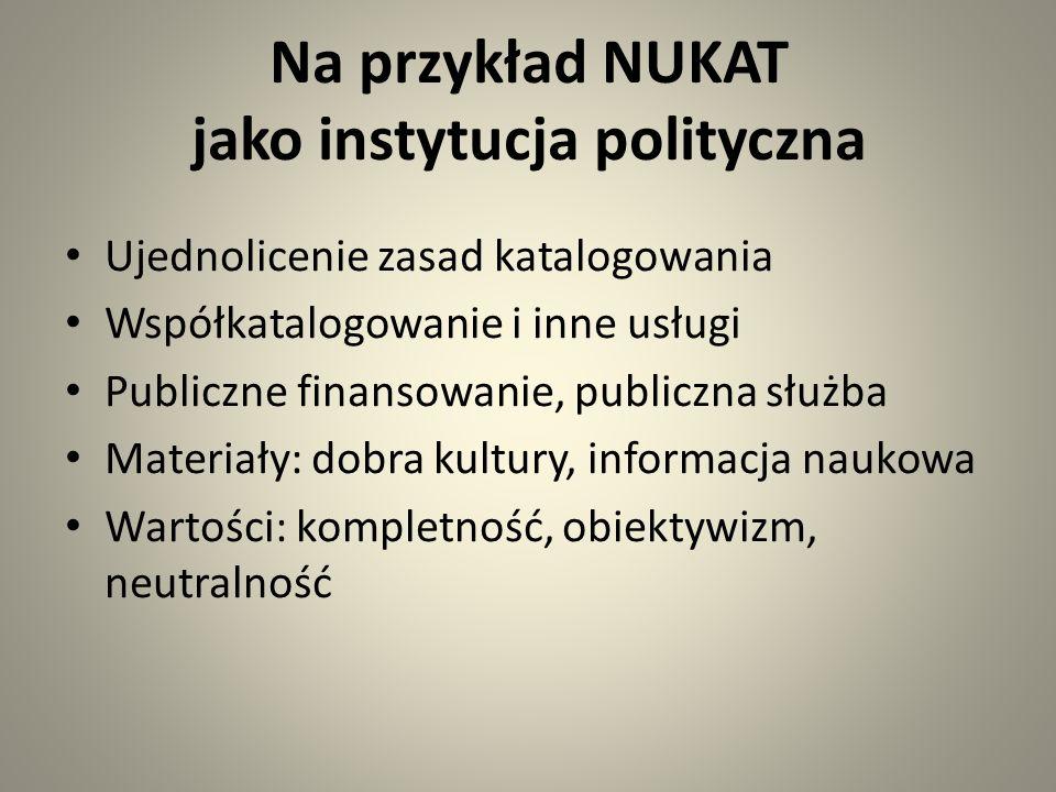 Na przykład NUKAT jako instytucja polityczna Ujednolicenie zasad katalogowania Współkatalogowanie i inne usługi Publiczne finansowanie, publiczna służba Materiały: dobra kultury, informacja naukowa Wartości: kompletność, obiektywizm, neutralność
