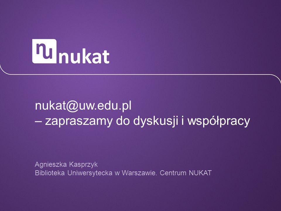nukat@uw.edu.pl – zapraszamy do dyskusji i współpracy Agnieszka Kasprzyk Biblioteka Uniwersytecka w Warszawie. Centrum NUKAT
