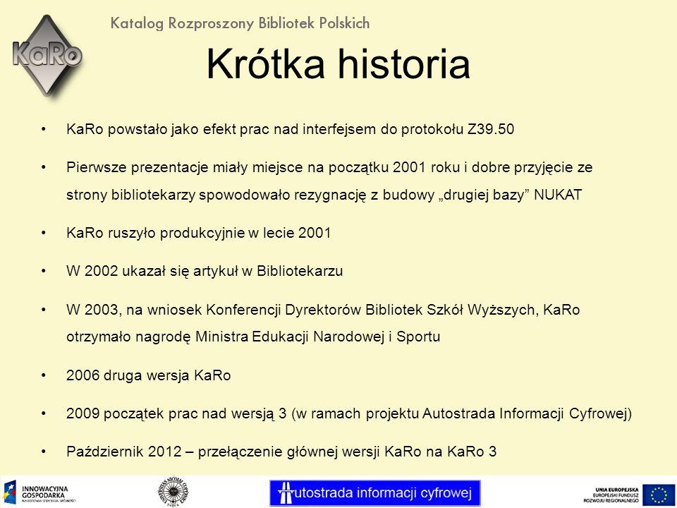 Krótka historia KaRo powstało jako efekt prac nad interfejsem do protokołu Z39.50 Pierwsze prezentacje miały miejsce na początku 2001 roku i dobre przyjęcie ze strony bibliotekarzy spowodowało rezygnację z budowy drugiej bazy NUKAT KaRo ruszyło produkcyjnie w lecie 2001 W 2002 ukazał się artykuł w Bibliotekarzu W 2003, na wniosek Konferencji Dyrektorów Bibliotek Szkół Wyższych, KaRo otrzymało nagrodę Ministra Edukacji Narodowej i Sportu 2006 druga wersja KaRo 2009 początek prac nad wersją 3 (w ramach projektu Autostrada Informacji Cyfrowej) Październik 2012 – przełączenie głównej wersji KaRo na KaRo 3