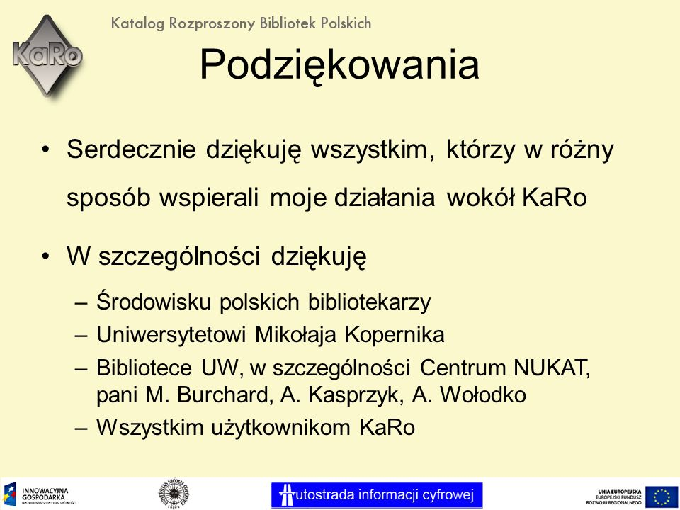Podziękowania Serdecznie dziękuję wszystkim, którzy w różny sposób wspierali moje działania wokół KaRo W szczególności dziękuję –Środowisku polskich bibliotekarzy –Uniwersytetowi Mikołaja Kopernika –Bibliotece UW, w szczególności Centrum NUKAT, pani M.