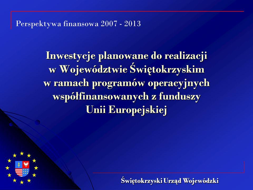 Perspektywa finansowa 2007 - 2013 Inwestycje planowane do realizacji w Województwie Ś wi ę tokrzyskim w ramach programów operacyjnych współfinansowanych z funduszy Unii Europejskiej Ś wi ę tokrzyski Urz ą d Wojewódzki