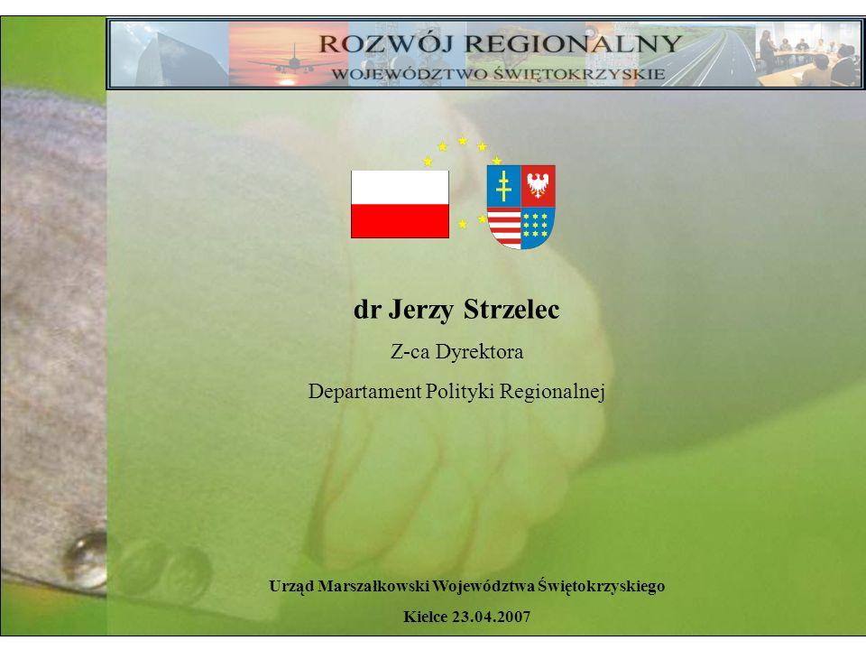 Urząd Marszałkowski Województwa Świętokrzyskiego Kielce 23.04.2007 dr Jerzy Strzelec Z-ca Dyrektora Departament Polityki Regionalnej