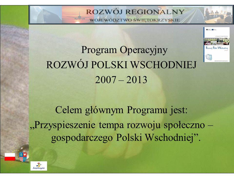 Program Operacyjny ROZWÓJ POLSKI WSCHODNIEJ 2007 – 2013 Celem głównym Programu jest: Przyspieszenie tempa rozwoju społeczno – gospodarczego Polski Wsc