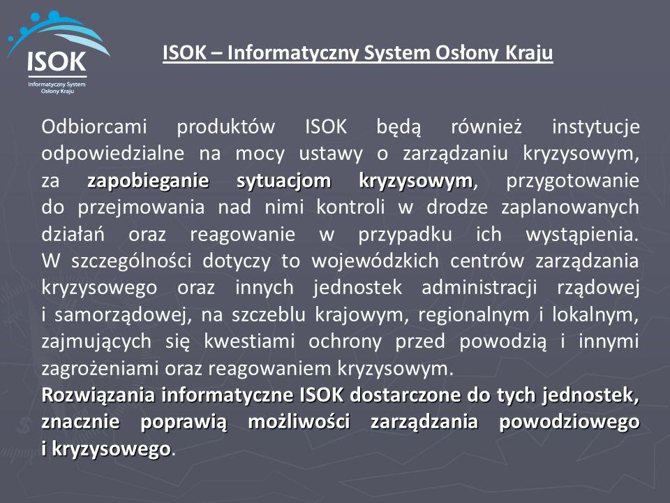 zapobieganie sytuacjom kryzysowym Odbiorcami produktów ISOK będą również instytucje odpowiedzialne na mocy ustawy o zarządzaniu kryzysowym, za zapobie