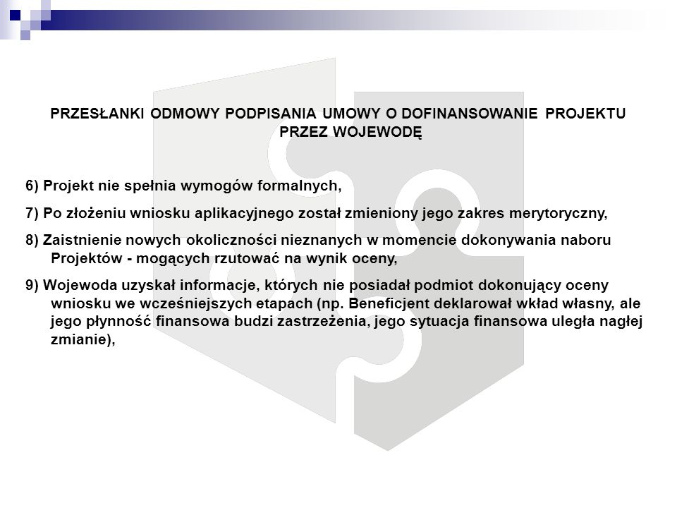 PRZESŁANKI ODMOWY PODPISANIA UMOWY O DOFINANSOWANIE PROJEKTU PRZEZ WOJEWODĘ 6) Projekt nie spełnia wymogów formalnych, 7) Po złożeniu wniosku aplikacy