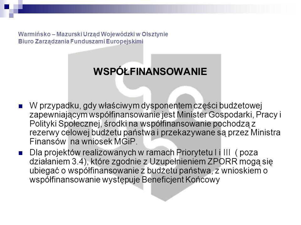 Warmińsko – Mazurski Urząd Wojewódzki w Olsztynie Biuro Zarządzania Funduszami Europejskimi WSPÓŁFINANSOWANIE W przypadku, gdy właściwym dysponentem części budżetowej zapewniającym współfinansowanie jest Minister Gospodarki, Pracy i Polityki Społecznej, środki na współfinansowanie pochodzą z rezerwy celowej budżetu państwa i przekazywane są przez Ministra Finansów na wniosek MGiP.