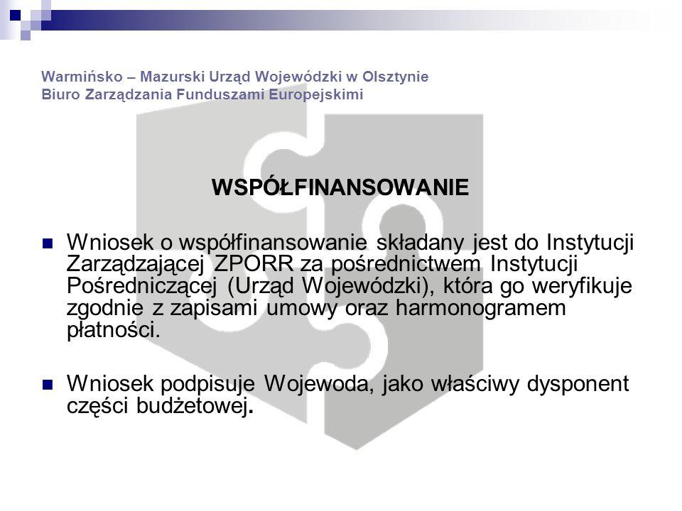 Warmińsko – Mazurski Urząd Wojewódzki w Olsztynie Biuro Zarządzania Funduszami Europejskimi WSPÓŁFINANSOWANIE Wniosek o współfinansowanie składany jest do Instytucji Zarządzającej ZPORR za pośrednictwem Instytucji Pośredniczącej (Urząd Wojewódzki), która go weryfikuje zgodnie z zapisami umowy oraz harmonogramem płatności.