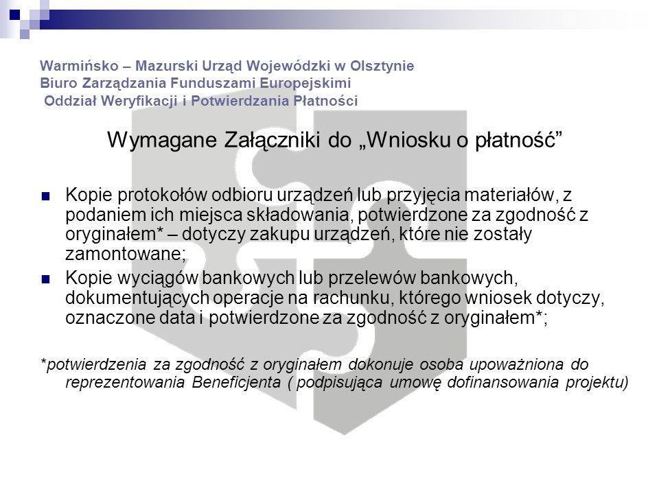 Warmińsko – Mazurski Urząd Wojewódzki w Olsztynie Biuro Zarządzania Funduszami Europejskimi Oddział Weryfikacji i Potwierdzania Płatności Wymagane Załączniki do Wniosku o płatność Kopie protokołów odbioru urządzeń lub przyjęcia materiałów, z podaniem ich miejsca składowania, potwierdzone za zgodność z oryginałem* – dotyczy zakupu urządzeń, które nie zostały zamontowane; Kopie wyciągów bankowych lub przelewów bankowych, dokumentujących operacje na rachunku, którego wniosek dotyczy, oznaczone data i potwierdzone za zgodność z oryginałem*; *potwierdzenia za zgodność z oryginałem dokonuje osoba upoważniona do reprezentowania Beneficjenta ( podpisująca umowę dofinansowania projektu)