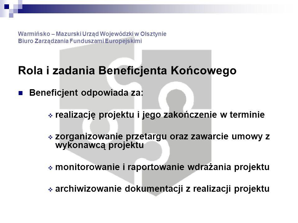 Warmińsko – Mazurski Urząd Wojewódzki w Olsztynie Biuro Zarządzania Funduszami Europejskimi Rola i zadania Beneficjenta Końcowego Beneficjent odpowiada za: realizację projektu i jego zakończenie w terminie zorganizowanie przetargu oraz zawarcie umowy z wykonawcą projektu monitorowanie i raportowanie wdrażania projektu archiwizowanie dokumentacji z realizacji projektu