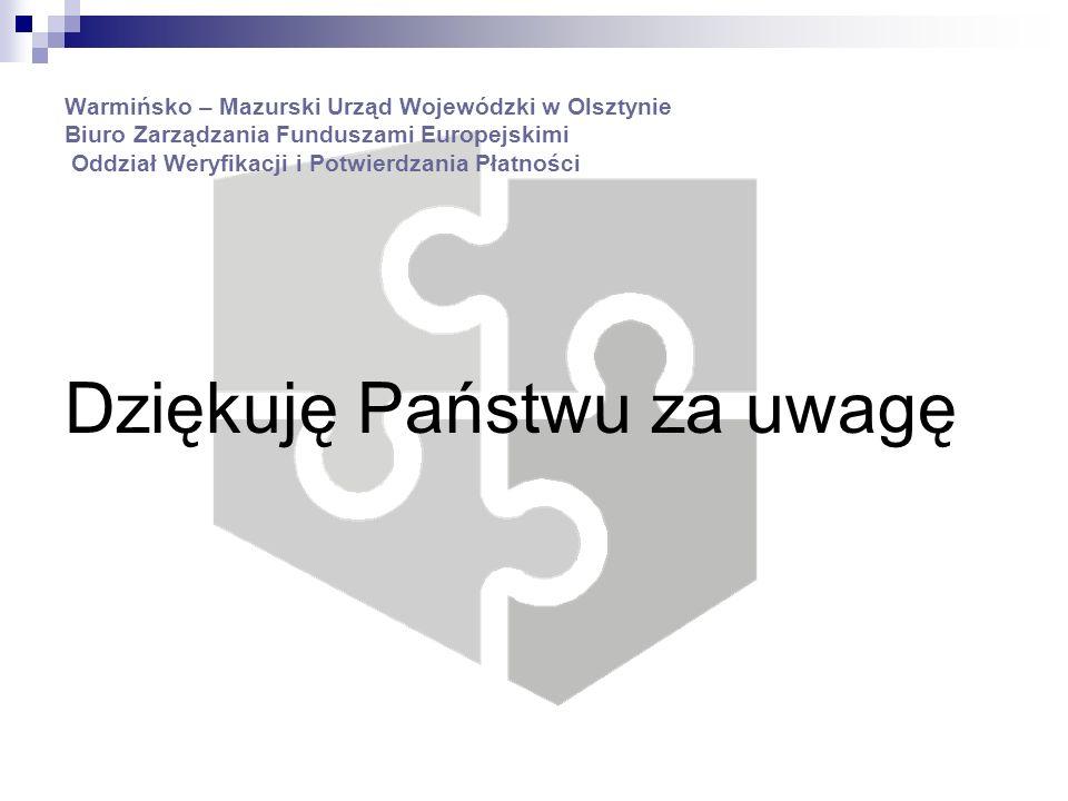 Warmińsko – Mazurski Urząd Wojewódzki w Olsztynie Biuro Zarządzania Funduszami Europejskimi Oddział Weryfikacji i Potwierdzania Płatności Dziękuję Państwu za uwagę