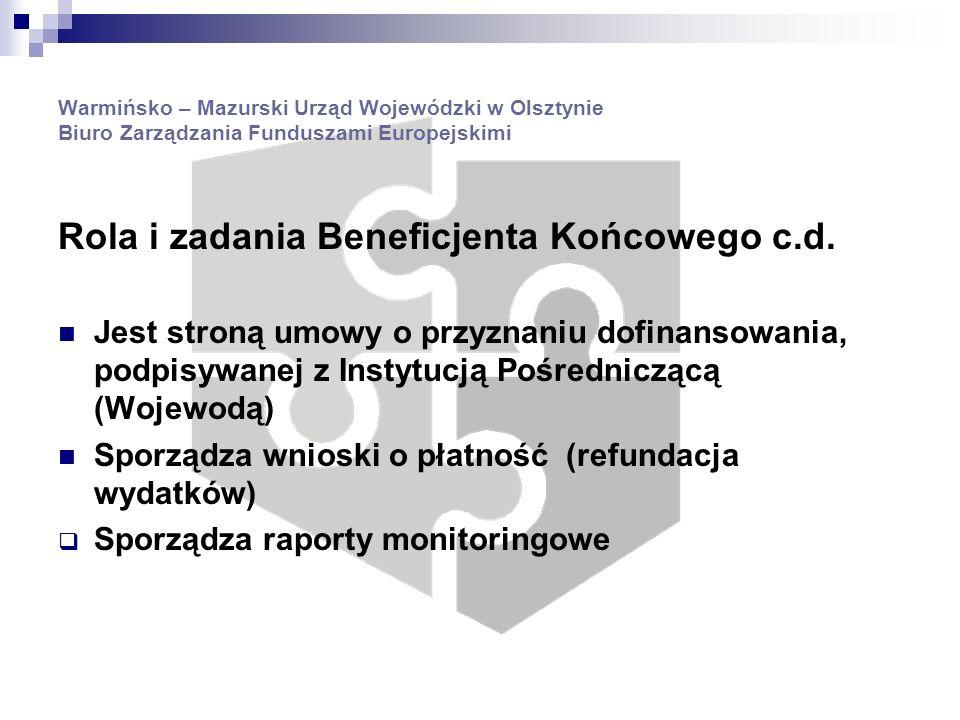 Warmińsko – Mazurski Urząd Wojewódzki w Olsztynie Biuro Zarządzania Funduszami Europejskimi Umowa dofinansowania Zawarcie umowy finansowej pomiędzy Wojewodą a Beneficjentem Końcowym oznacza formalne przyjęcie projektu do realizacji Umowa określa zobowiązanie Wojewody do dofinansowania realizacji projektu, pod warunkiem, że beneficjent końcowy zrealizuje projekt w określonym terminie i zakresie, udokumentuje poniesione koszty i dotrzyma zobowiązań wynikających z zasad udzielania pomocy z EFRR Zawarta z Wojewodą umowa finansowa może zostać zmodyfikowana na wniosek Beneficjenta końcowego.