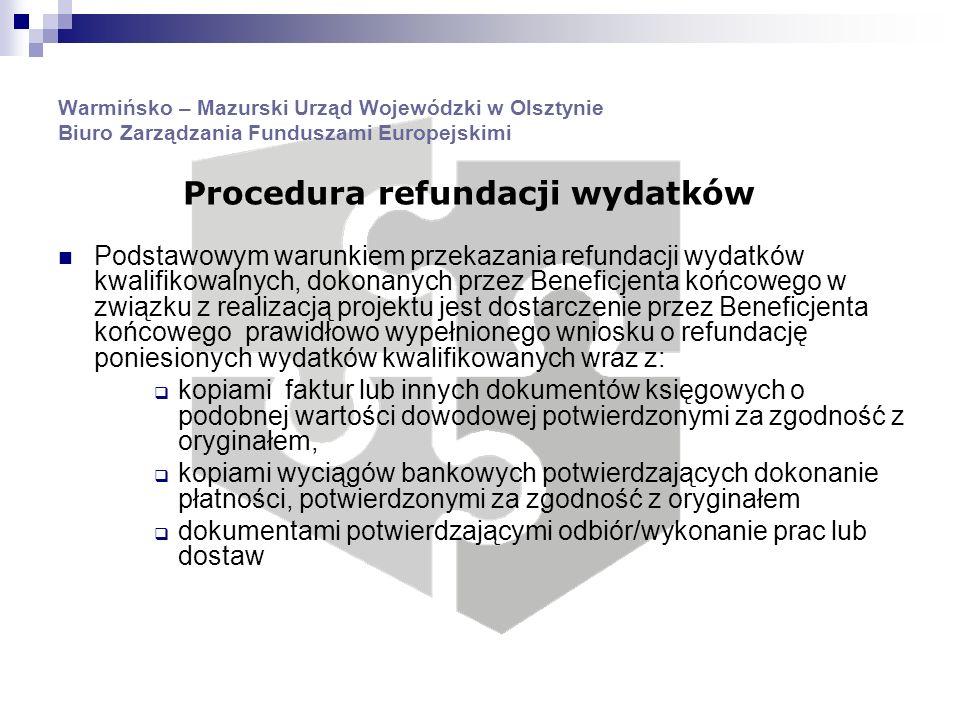 Warmińsko – Mazurski Urząd Wojewódzki w Olsztynie Biuro Zarządzania Funduszami Europejskimi Podstawowym warunkiem przekazania refundacji wydatków kwalifikowalnych, dokonanych przez Beneficjenta końcowego w związku z realizacją projektu jest dostarczenie przez Beneficjenta końcowego prawidłowo wypełnionego wniosku o refundację poniesionych wydatków kwalifikowanych wraz z: kopiami faktur lub innych dokumentów księgowych o podobnej wartości dowodowej potwierdzonymi za zgodność z oryginałem, kopiami wyciągów bankowych potwierdzających dokonanie płatności, potwierdzonymi za zgodność z oryginałem dokumentami potwierdzającymi odbiór/wykonanie prac lub dostaw Procedura refundacji wydatków