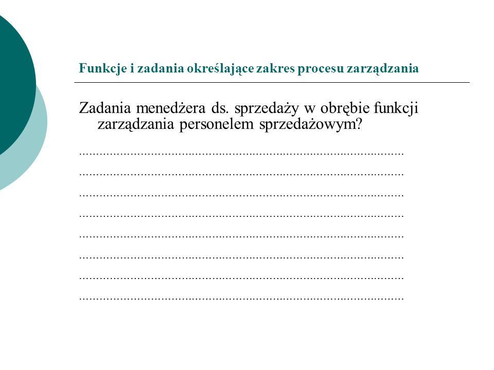 Funkcje i zadania określające zakres procesu zarządzania Zadania menedżera ds. sprzedaży w obrębie funkcji zarządzania personelem sprzedażowym? ………………