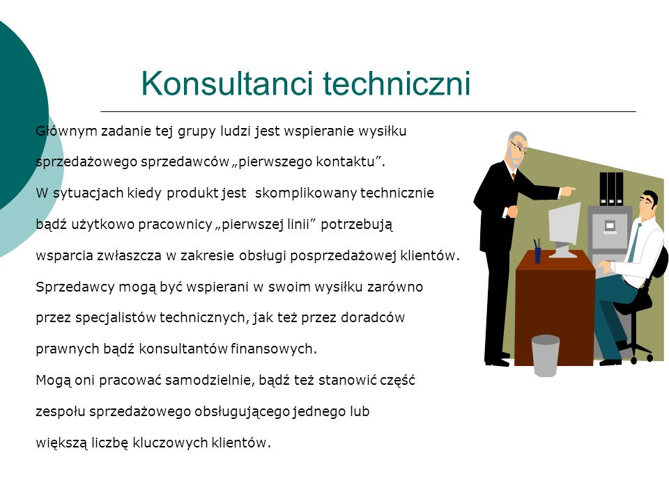 Konsultanci techniczni Głównym zadanie tej grupy ludzi jest wspieranie wysiłku sprzedażowego sprzedawców pierwszego kontaktu. W sytuacjach kiedy produ