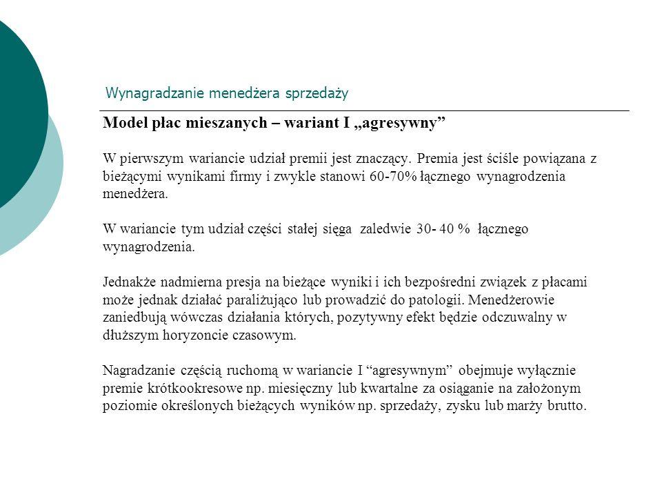 Wynagradzanie menedżera sprzedaży Model płac mieszanych – wariant I agresywny W pierwszym wariancie udział premii jest znaczący. Premia jest ściśle po
