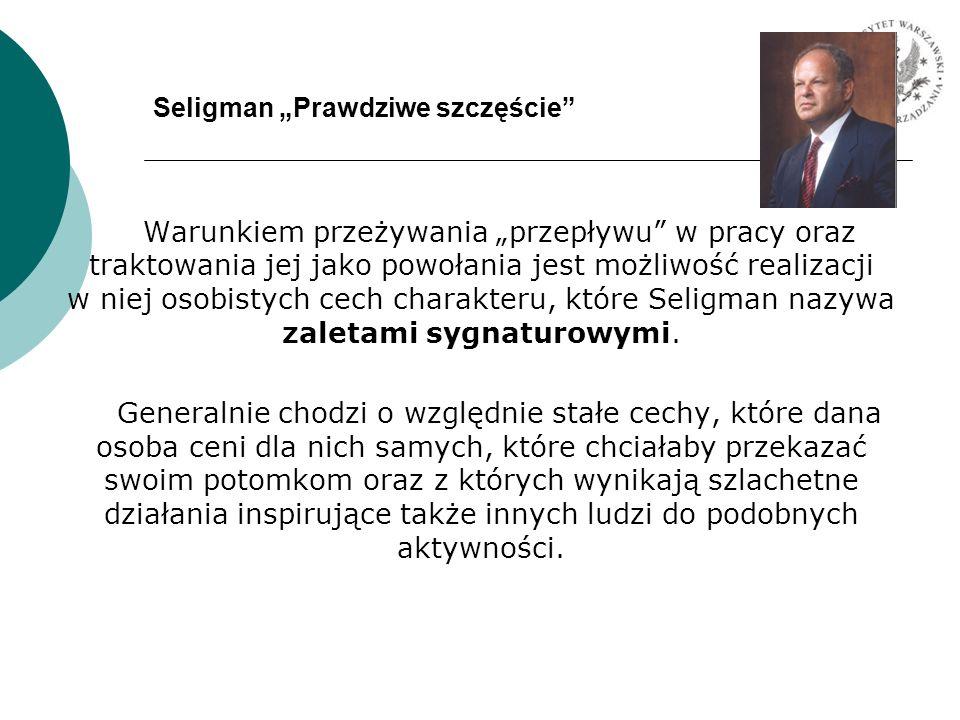 Seligman Prawdziwe szczęście Warunkiem przeżywania przepływu w pracy oraz traktowania jej jako powołania jest możliwość realizacji w niej osobistych c