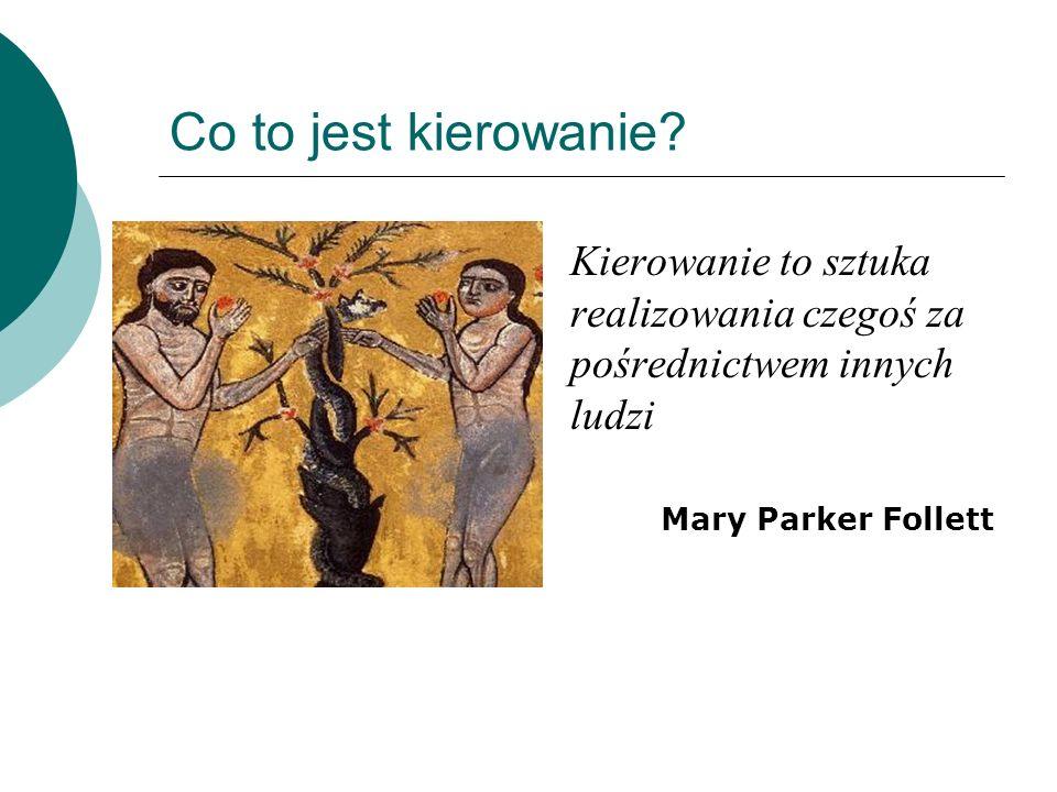 Co to jest kierowanie? Kierowanie to sztuka realizowania czegoś za pośrednictwem innych ludzi Mary Parker Follett