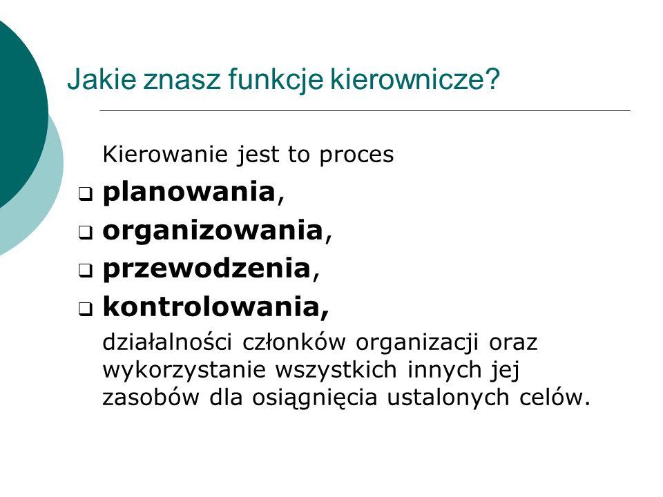Jakie znasz funkcje kierownicze? Kierowanie jest to proces planowania, organizowania, przewodzenia, kontrolowania, działalności członków organizacji o