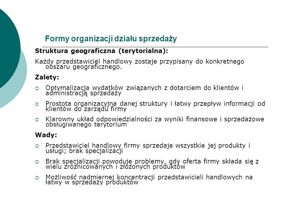 Formy organizacji działu sprzedaży Struktura geograficzna (terytorialna): Każdy przedstawiciel handlowy zostaje przypisany do konkretnego obszaru geog
