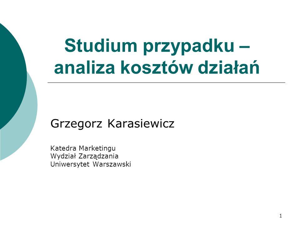 1 Studium przypadku – analiza kosztów działań Grzegorz Karasiewicz Katedra Marketingu Wydział Zarządzania Uniwersytet Warszawski