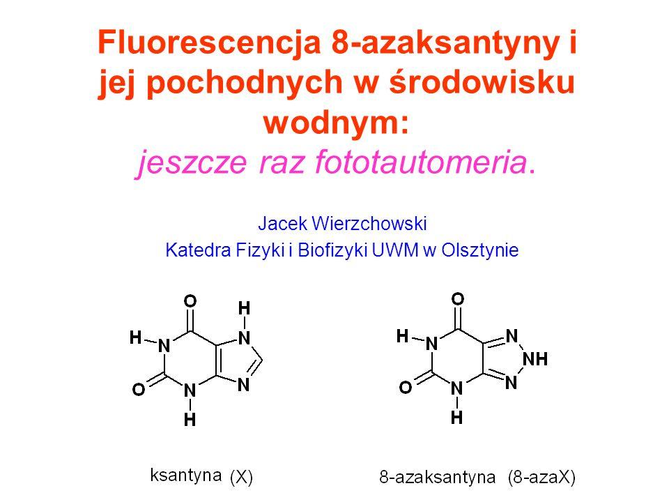 Fluorescencja 8-azaksantyny i jej pochodnych w środowisku wodnym: jeszcze raz fototautomeria. Jacek Wierzchowski Katedra Fizyki i Biofizyki UWM w Olsz