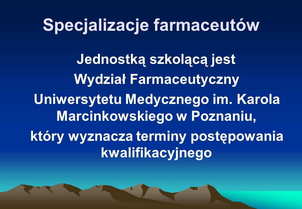 Specjalizacje farmaceutów Jednostką szkolącą jest Wydział Farmaceutyczny Uniwersytetu Medycznego im. Karola Marcinkowskiego w Poznaniu, który wyznacza