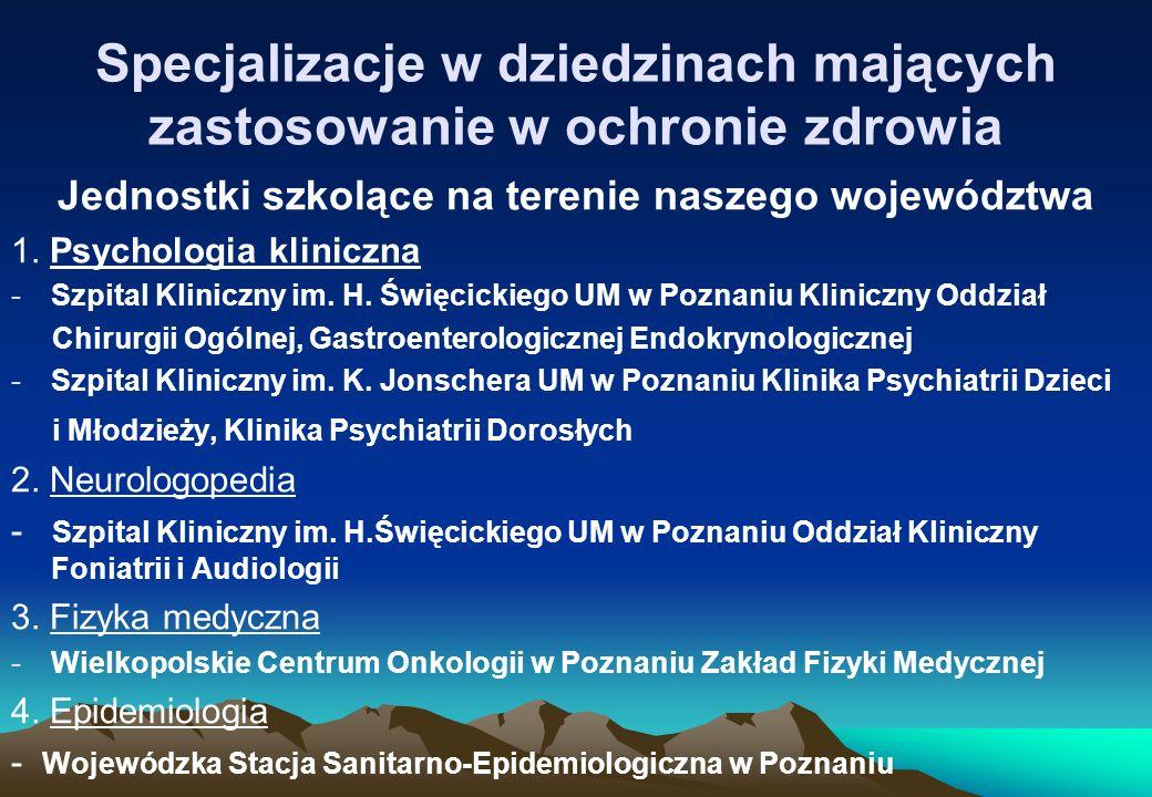 Specjalizacje w dziedzinach mających zastosowanie w ochronie zdrowia Jednostki szkolące na terenie naszego województwa 1. Psychologia kliniczna -Szpit