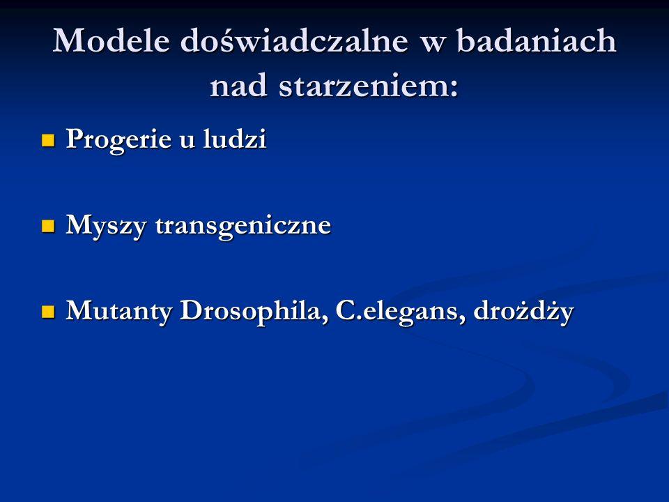Modele doświadczalne w badaniach nad starzeniem: Progerie u ludzi Progerie u ludzi Myszy transgeniczne Myszy transgeniczne Mutanty Drosophila, C.elega