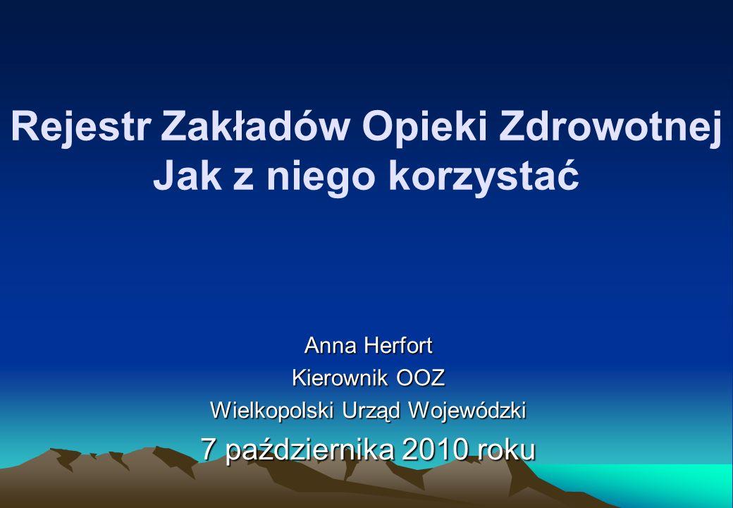 Rejestr Zakładów Opieki Zdrowotnej Jak z niego korzystać Anna Herfort Kierownik OOZ Wielkopolski Urząd Wojewódzki 7 października 2010 roku
