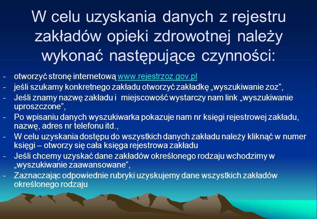 W celu uzyskania informacji statystycznych z rejestru zakładów opieki zdrowotnej należy wykonać następujące czynności: -otworzyć stronę internetową www.rejestrzoz.gov.pl,www.rejestrzoz.gov.pl -w celu uzyskania informacji statystycznych otworzyć link informacje staytstyczne, -wybrać z listy odpowiedni do oczekiwanych informacji tytuł -wykonać odpowiedni raport