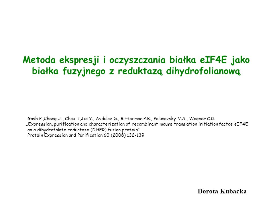 Metoda ekspresji i oczyszczania białka eIF4E jako białka fuzyjnego z reduktazą dihydrofolianową Dorota Kubacka Gosh P.,Cheng J., Chou T,Jia Y., Avdulo
