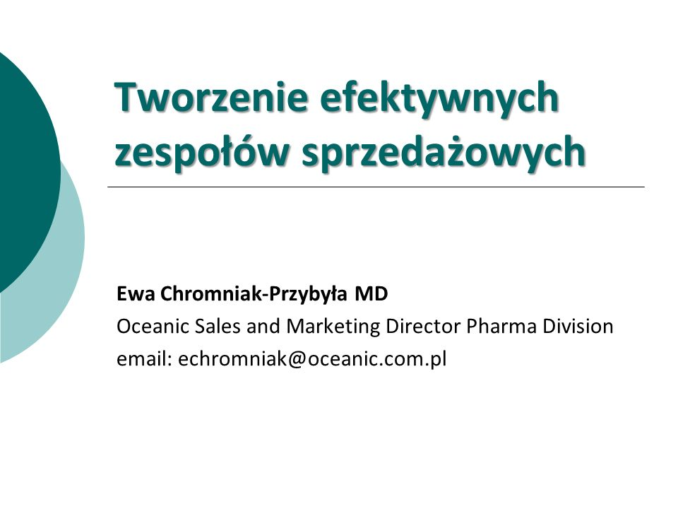 Tworzenie efektywnych zespołów sprzedażowych Ewa Chromniak-Przybyła MD Oceanic Sales and Marketing Director Pharma Division email: echromniak@oceanic.